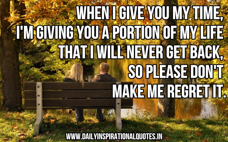 When i give you my time, i'm giving you a portion of my life that i will never get back, so please don't make me regret it. ~ Anonymous