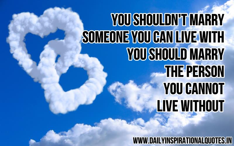You shouldn't marry someone you can live with, you should marry the person you cannot live without. ~ Anonymous