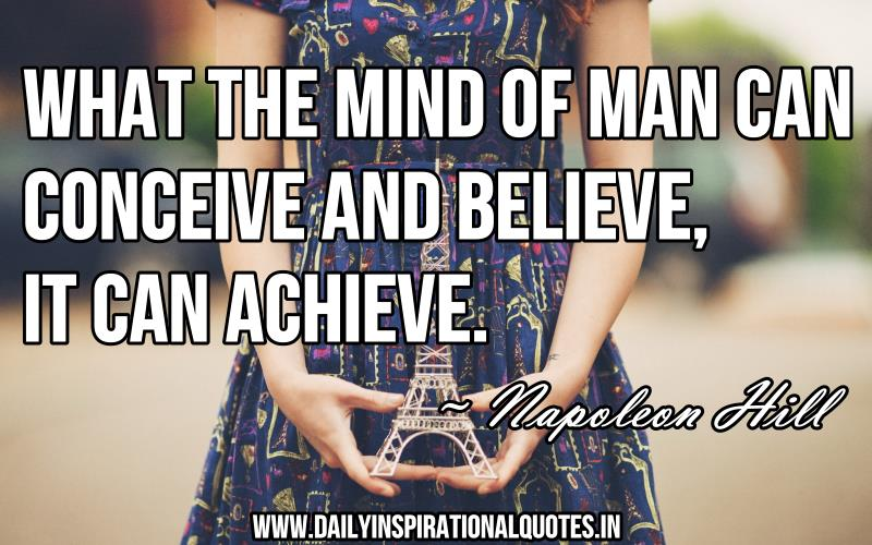 What the mind of man can conceive and believe, It can achieve. ~ Napoleon Hill