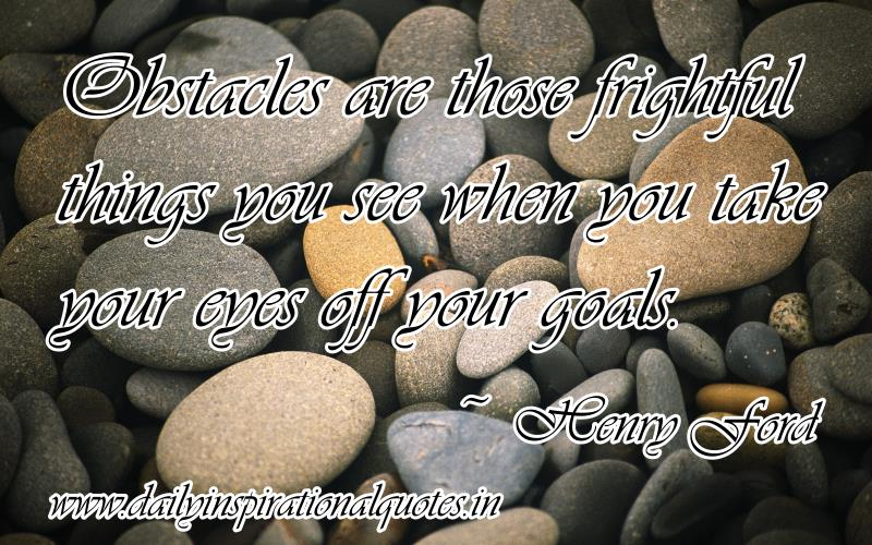 Obstacles are those frightful things you see when you take your eyes off your goals. ~ Henry Ford
