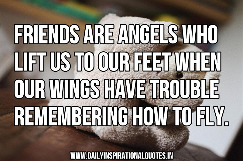 Friends are angels who lift us to our feet when our wings have trouble remembering how to fly. ~ Anonymous