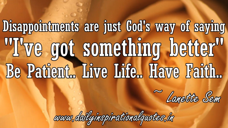 Disappointments are just God's way of saying I've got something better Be Patient.. Live Life.. Have Faith.. ~ Lanette Sem