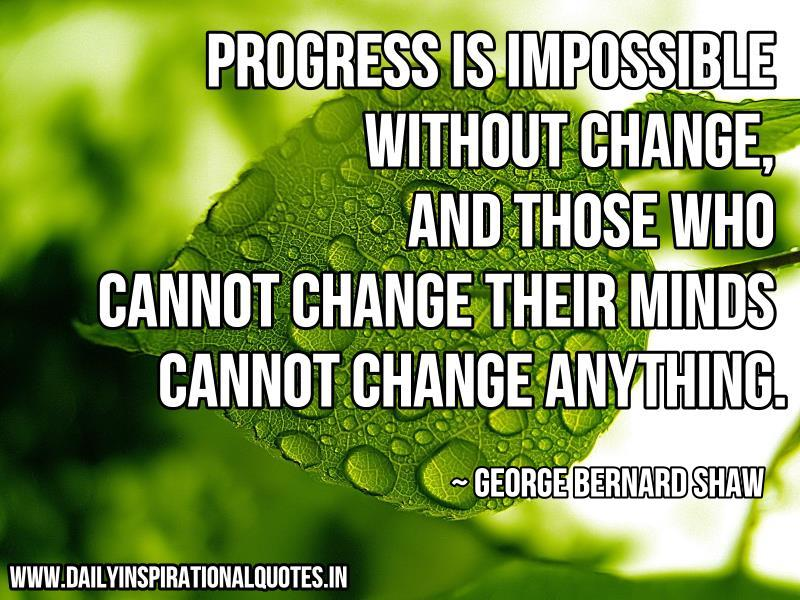Progress is impossible without change, and those who cannot change their minds cannot change anything. ~ George Bernard Shaw
