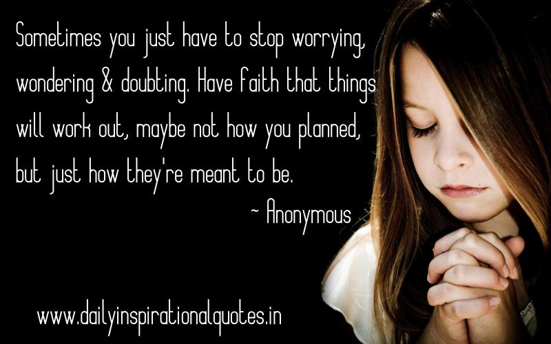 Sometimes you just have to stop worrying, wondering & doubting. Have faith that things will work out, maybe not how you planned, but just how they're meant to be. ~ Anonymous