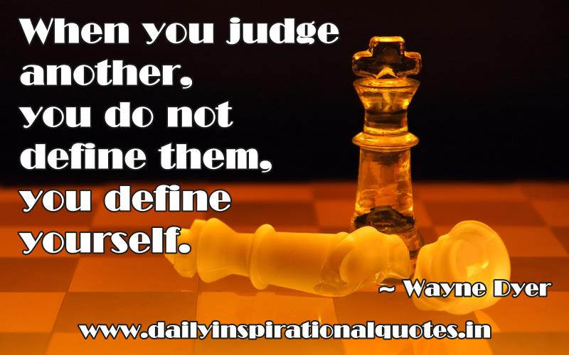 When you judge another, you do not define them, you define yourself. ~ Wayne Dyer