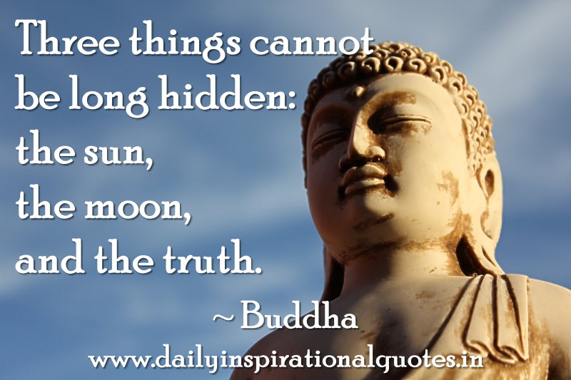 Three things cannot be long hidden: the sun, the moon, and the truth. ~ Buddha