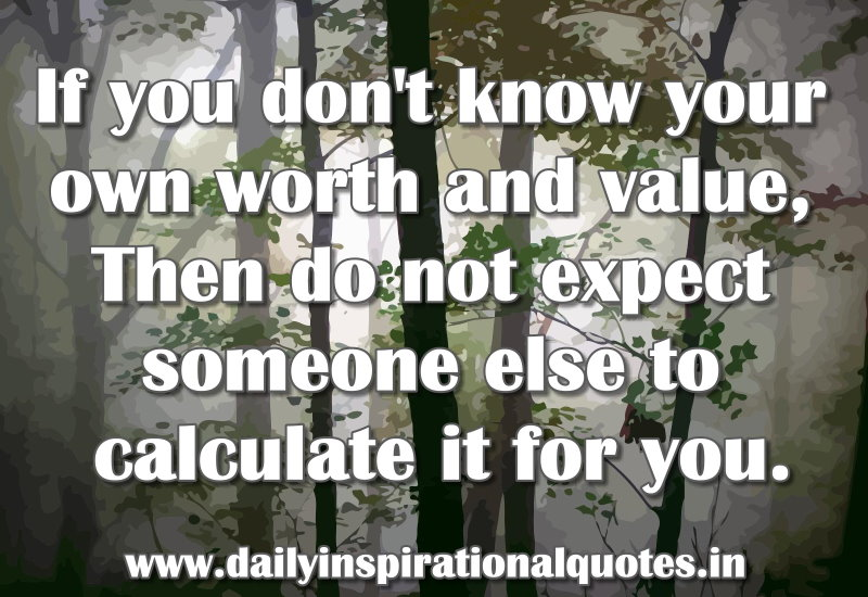 If you don't know your own worth and value, Then do not expect someone else to calculate it for you. ~ Anonymous