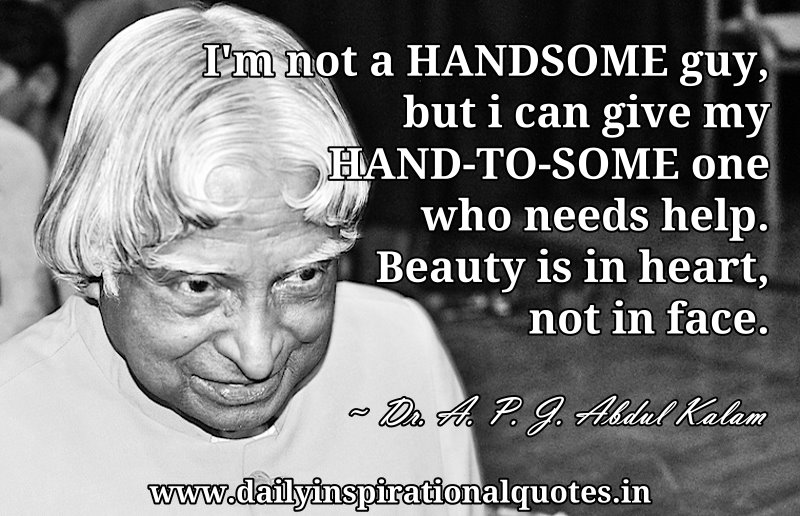 I'm not a HANDSOME guy, but i can give my HAND-TO-SOME one who needs help. Beauty is in heart, not in face. ~ Dr. A. P. J. Abdul Kalam