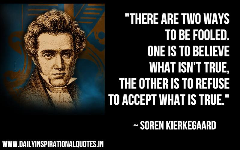 There are two ways to be fooled. One is to believe what isn't true. the other is to refuse to accept what is true. ~ Soren Kierkegaard