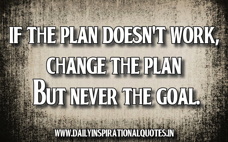 if the plan doesn t work change the plan but never the