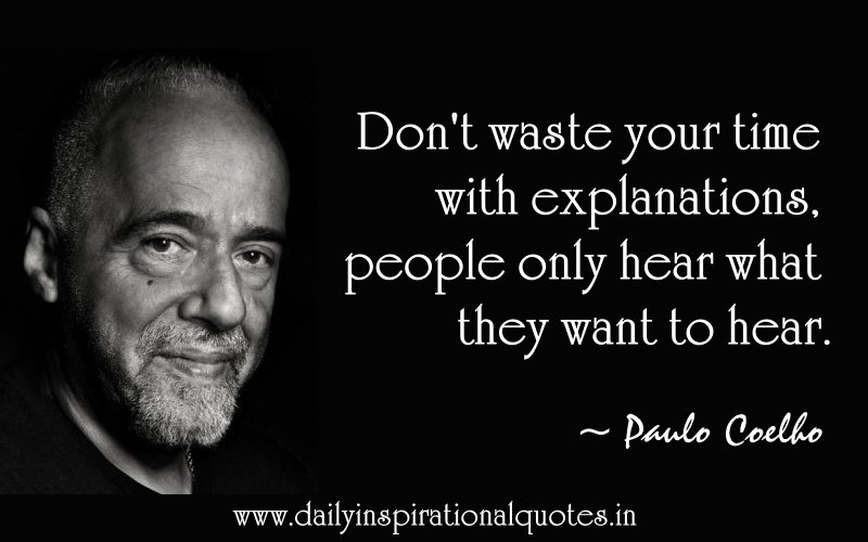 Don't waste your time with explanations, people only hear what they want to hear. ~ Paulo Coelho