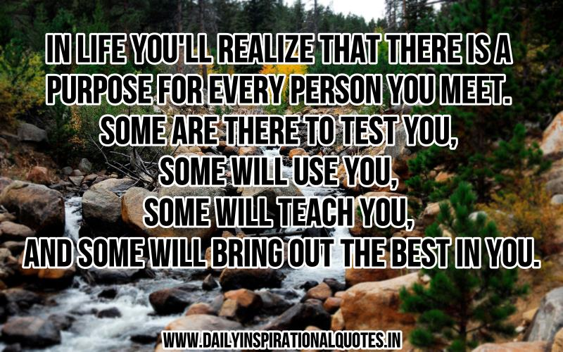 In life you'll realize that there is a purpose for every person you meet. Some are there to test you, some will use you, some will teach you, and some will bring out the best in you. ~ Anonymous