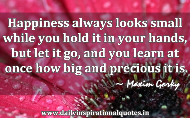 Happiness always looks small while you hold it in your hands, but let it go, and you learn at once how big and precious it is. ~ Maxim Gorky