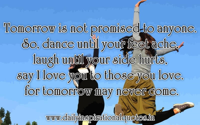 Tomorrow is not promised to anyone. So, dance until your feet ache, laugh until your side hurts, say I love you to those you love. for tomorrow may never come. ~ Anonymous