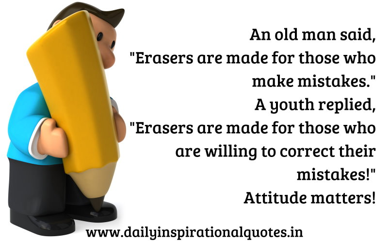 An old man said, Erasers are made for those who make mistakes. A youth replied, Erasers are made for those who are willing to correct their mistakes! Attitude matters! ~ Anonymous
