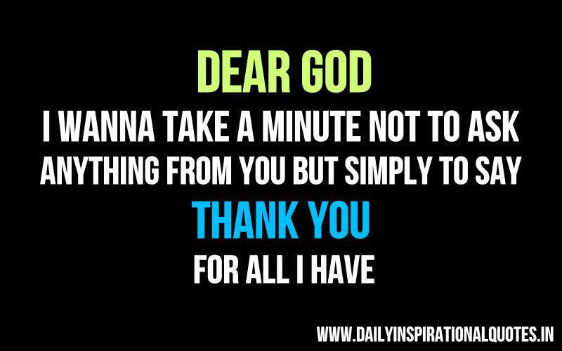 Dear God, I Wanna take a minute not to ask anything from you but simply to say thank you for all i have. ~ Anonymous