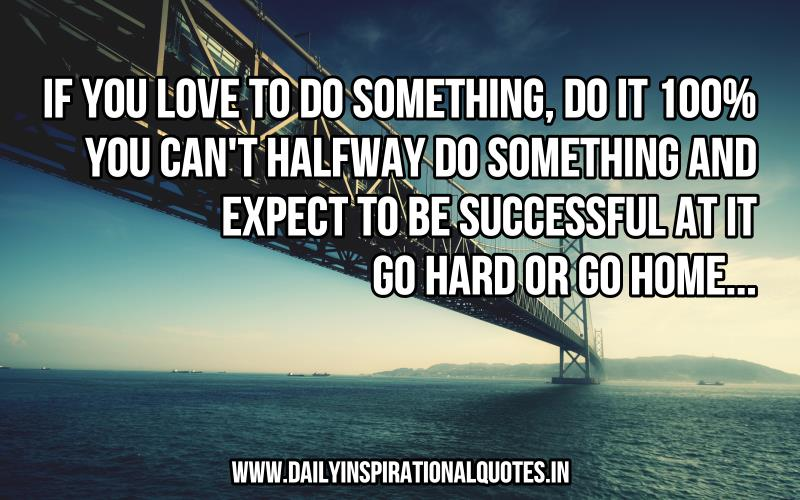 If you love to do something, do it 100%. You can't halfway do something and expect to be successful at it. Go hard or go home. ~ Anonymous
