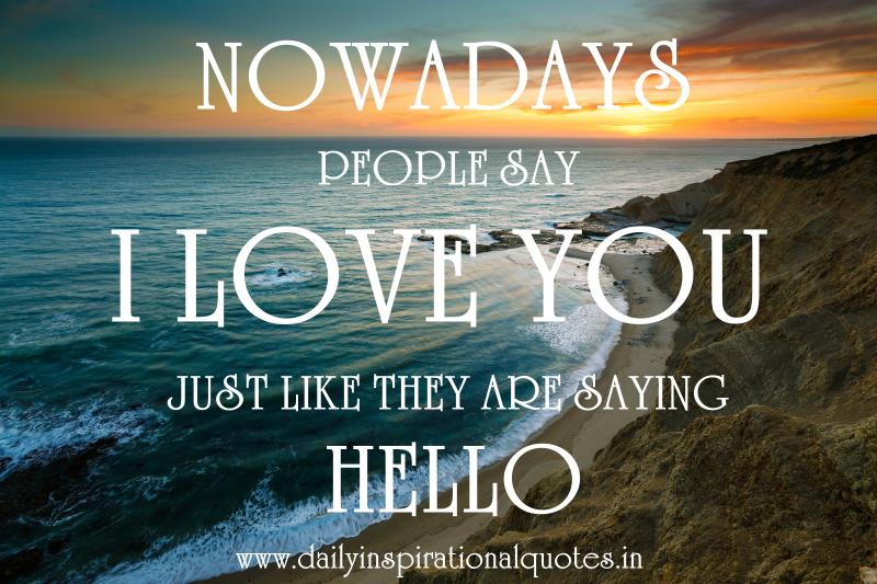 Nowadays people say I love you just like they are saying hello. ~ Anonymous