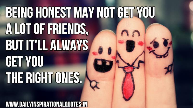 Being honest may not get you a lot of friends, but it'll always get you the right ones. ~ Anonymous