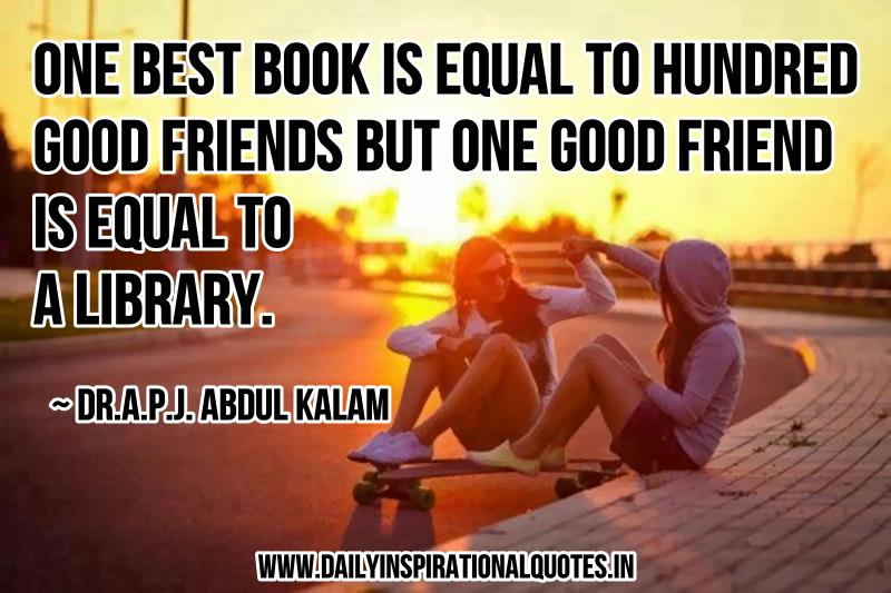 One Best Book is Equal To Hundred Good Friends But One Good Friend is Equal To A Library. ~ Dr.A.P.J. Abdul Kalam