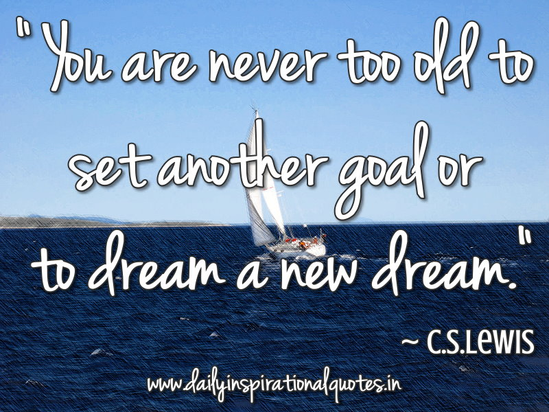 You are never too old to set another goal or to dream a new dream. ~ C.S.Lewis