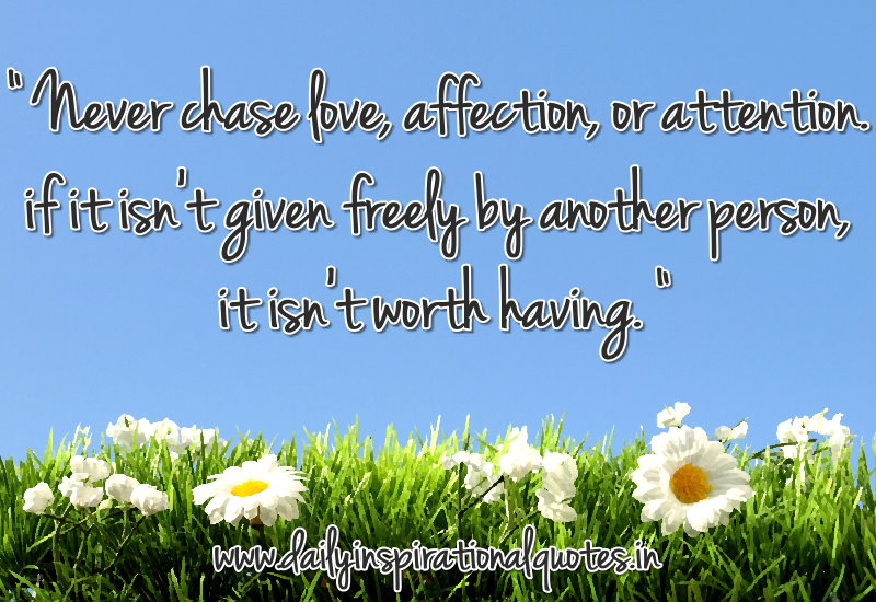 Never chase love, affection, or attention. if it isn't given freely by another person, it isn't worth having. ~ Anonymous