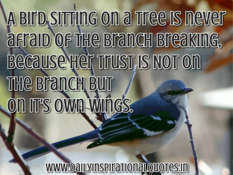 A Bird sitting on a tree is never afraid of the branch breaking, because her trust is Not on the Branch but on its Own Wings. ~ Anonymous