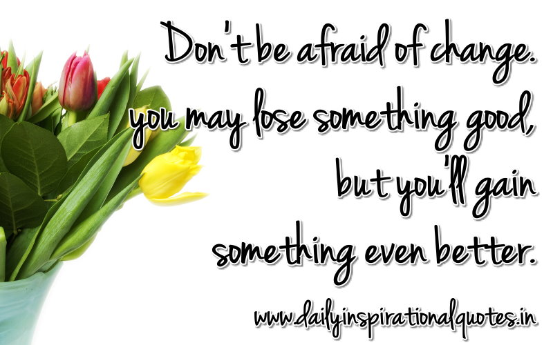 Don't be afraid of change. you may lose something good, but you'll gain something even better. ~ Anonymous