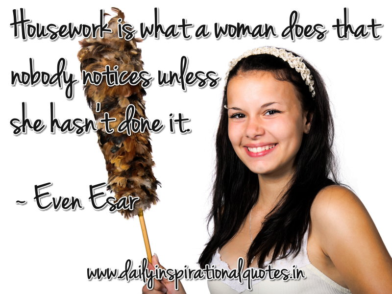 Housework is what a woman does that nobody notices unless she hasn't done it. ~ Even Esar