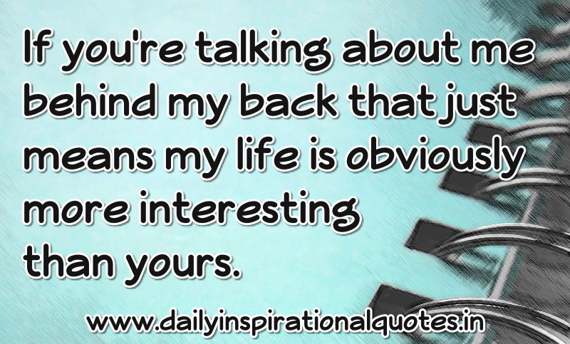If you're talking about me behind my back that just means my life is obviously more interesting than yours. ~ Anonymous