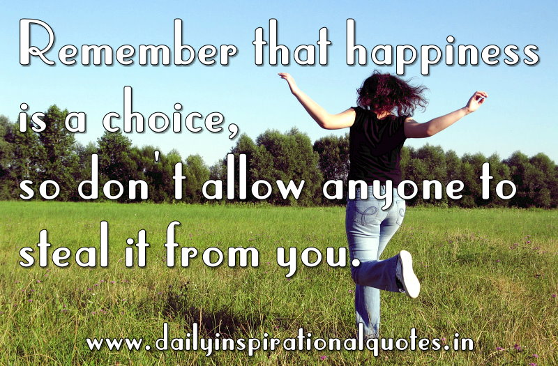Remember That Happiness Is A Choice, So Don't Allow