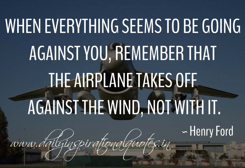 When everything seems to be going against you, remember that the airplane takes off against the wind, not with it. ~ Henry Ford
