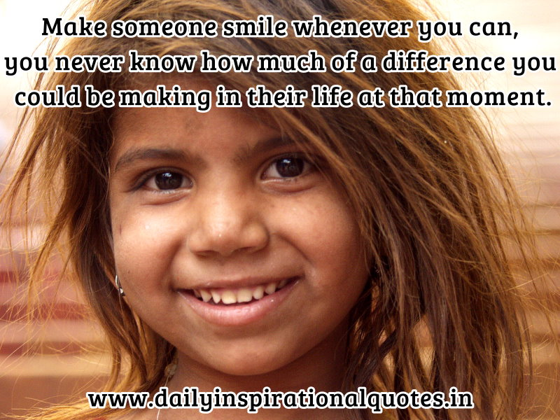 Make someone smile whenever you can, you never know how much of a difference you could be making in their life at that moment. ~ Anonymous