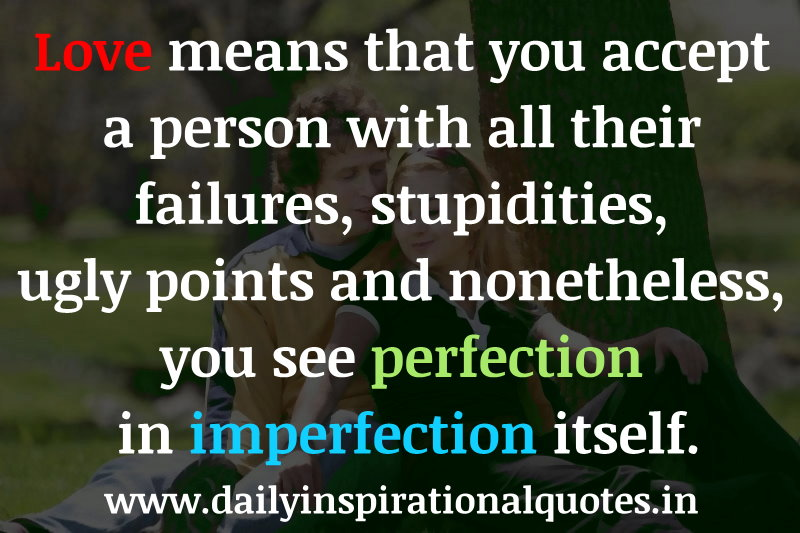 Love means that you accept a person with all their failures, stupidities, ugly points and nonetheless, you see perfection in imperfection itself. ~ Anonymous