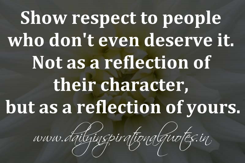 Show respect to people who don't even deserve   it. Not as a reflection of their character, but as a reflection of yours. ~ Anonymous