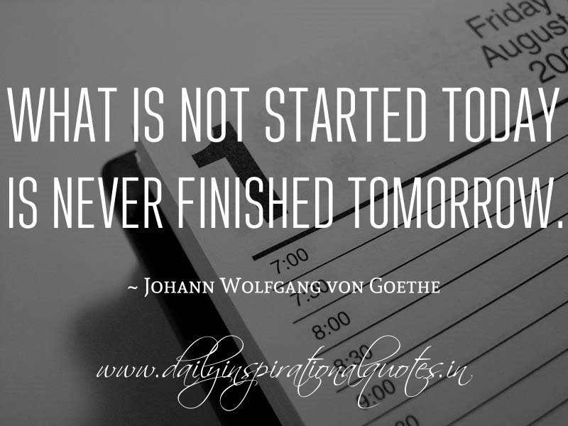 What is not started today is never finished tomorrow. ~ Johann Wolfgang von Goethe