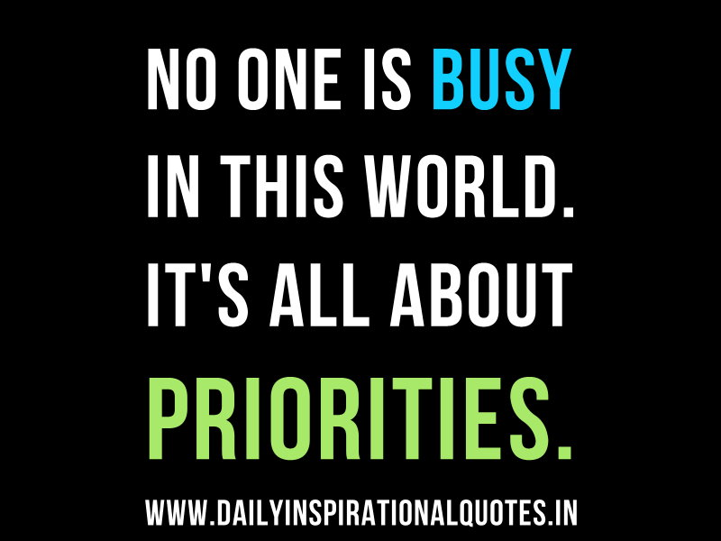 No one is Busy in this world. it's all about priorities. ~ Anonymous