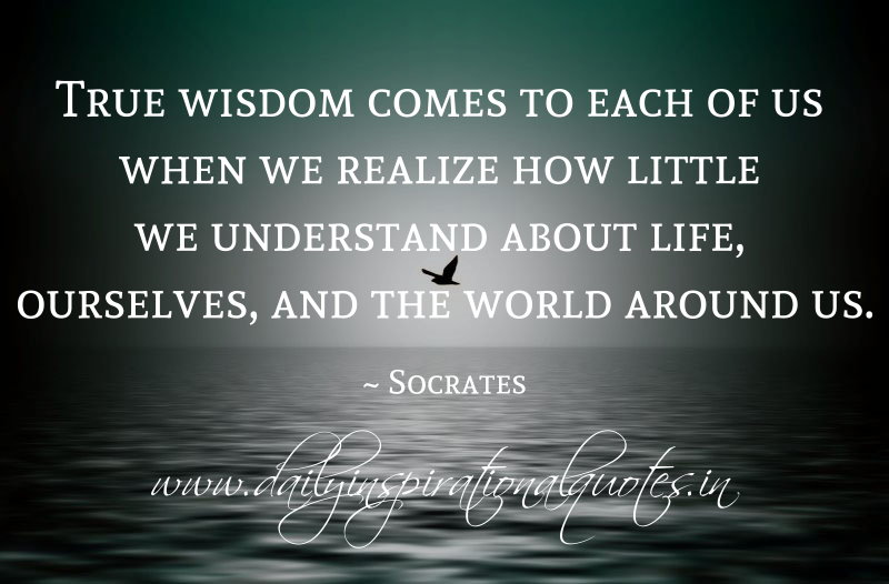 True wisdom comes to each of us when we realize how little ...