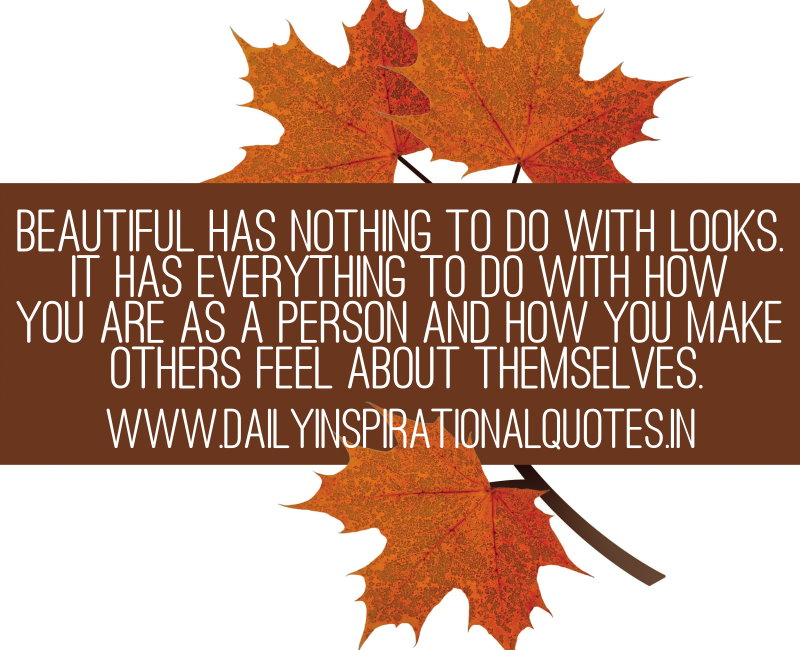 Beautiful has nothing to do with looks. It has everything to do with how you are as a person and how you make others feel about themselves. ~ Anonymous