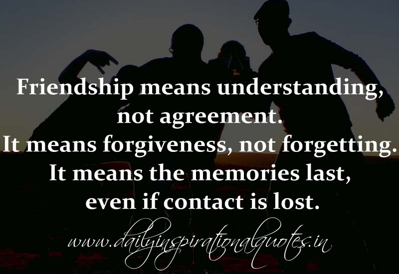 Friendship means understanding, not agreement. It means forgiveness, not forgetting. It means the memories last, even if contact is lost. ~ Anonymous