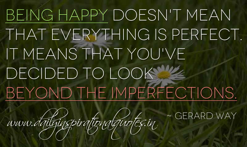 Being happy doesn't mean that everything is perfect. It means that you've decided to look beyond the imperfections. ~ Gerard Way