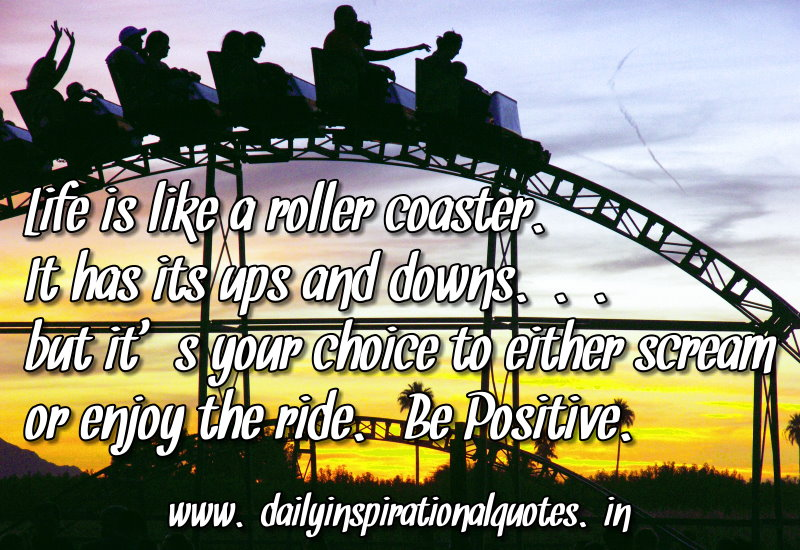Life is like a roller coaster. It has its ups and downs...but it's your choice to either scream or enjoy the ride. Be Positive. ~ Anonymous