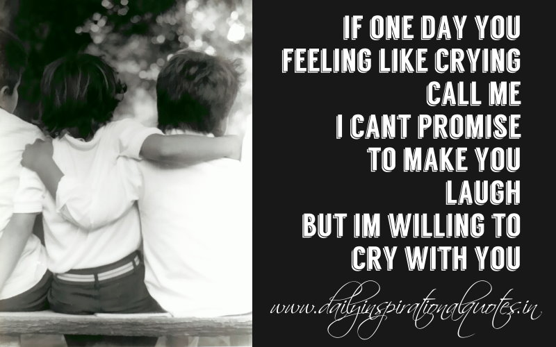 If one day you feeling like crying, call me. I can't promise to make you laugh, but I'm willing to cry with you. ~ Anonymous