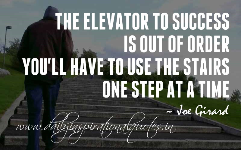The elevator to success is out of order. You'll have to use the stairs. One step at a time. ~ Joe Girard