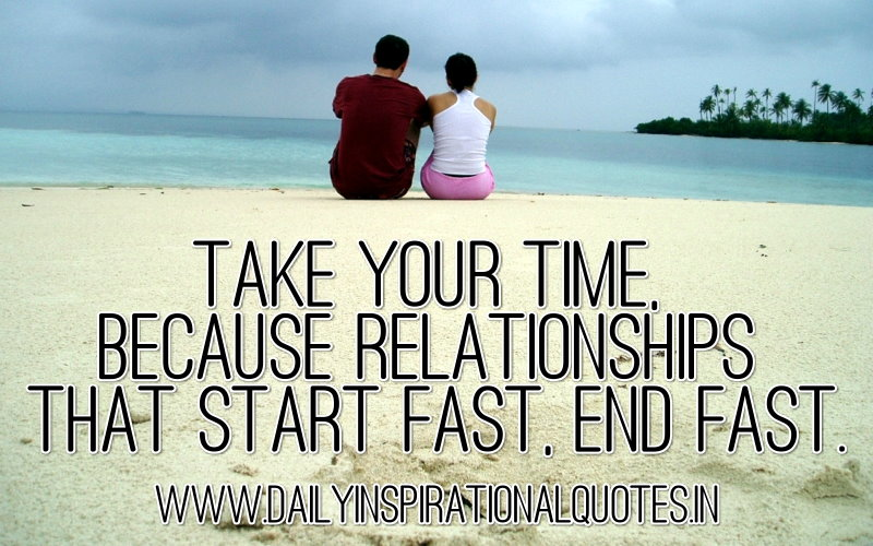 take your time because relationships that start fast