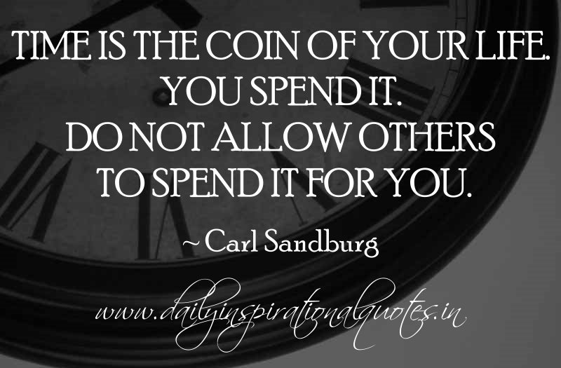 Time is the coin of your life. You spend it. Do not allow others to spend it for you. ~ Carl Sandburg