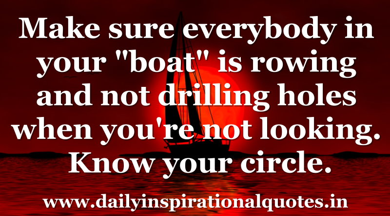 Make sure everybody in your boat is rowing and not drilling holes when you're not looking. Know your circle. ~ Anonymous