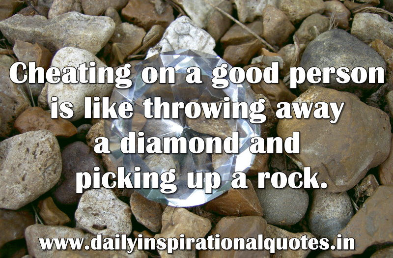 Cheating on a good person is like throwing away a diamond and picking up a rock. ~ Anonymous