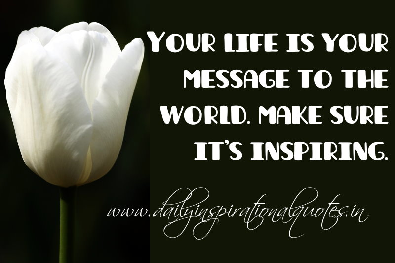 your life is your message to the world make sure it s