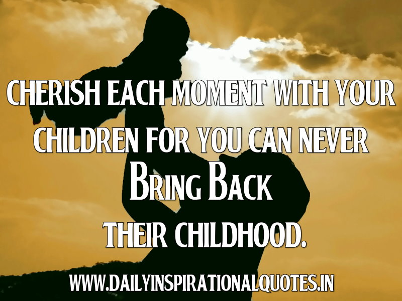 Cherish Each Moment With Your Children For You Can Never